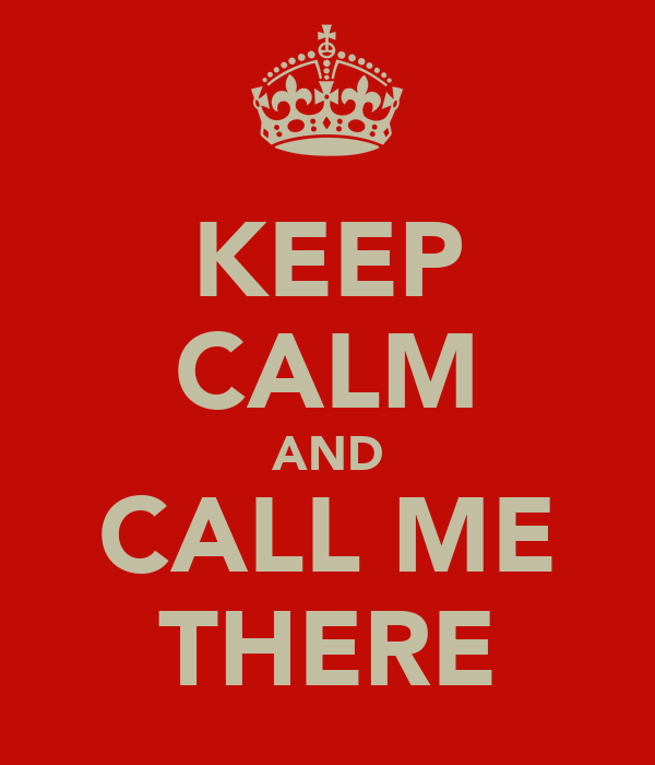 KEEP CALM AND CALL ME THERE