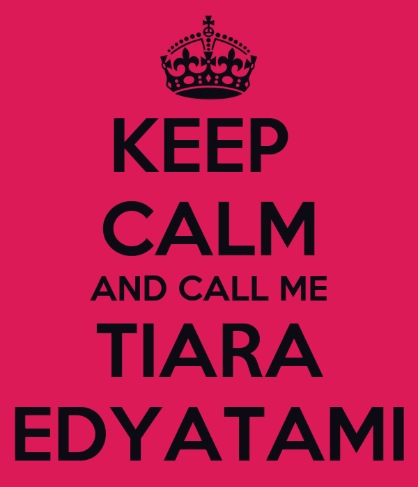 KEEP  CALM AND CALL ME TIARA EDYATAMI