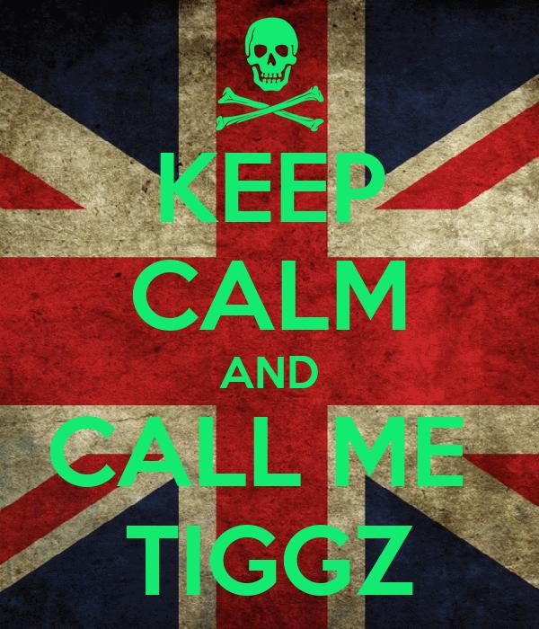 KEEP CALM AND CALL ME  TIGGZ