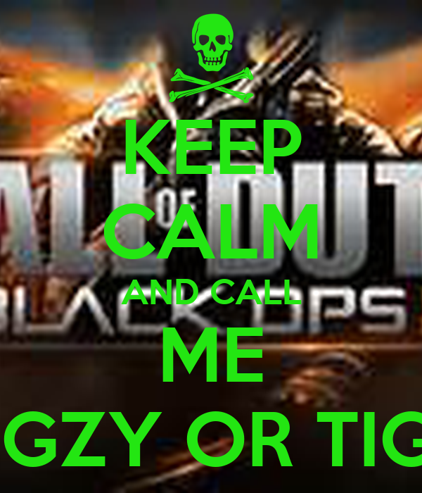 KEEP CALM AND CALL ME TIGGZY OR TIGGZ