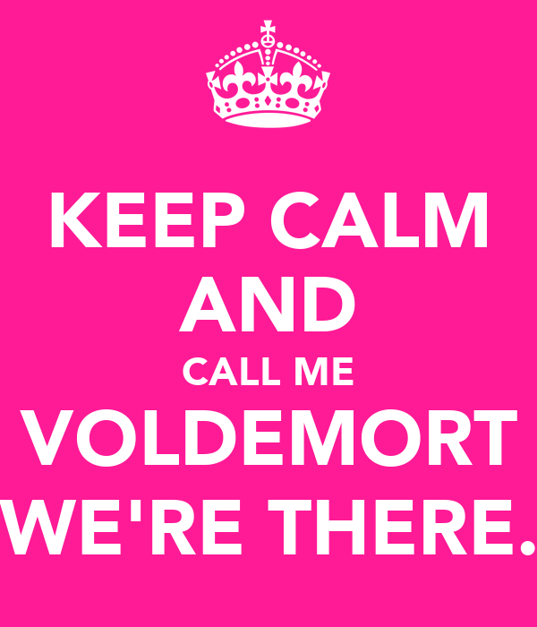 KEEP CALM AND CALL ME VOLDEMORT (WE'RE THERE.)
