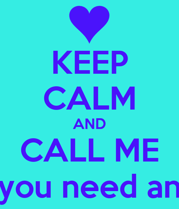 KEEP CALM AND CALL ME when you need anything