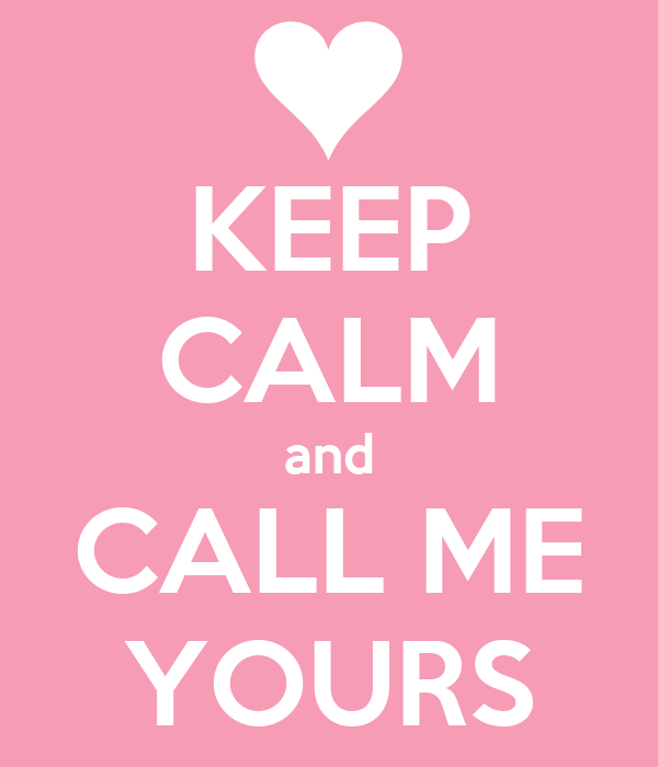 KEEP CALM and CALL ME YOURS