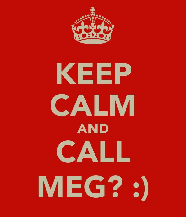 KEEP CALM AND CALL MEG? :)