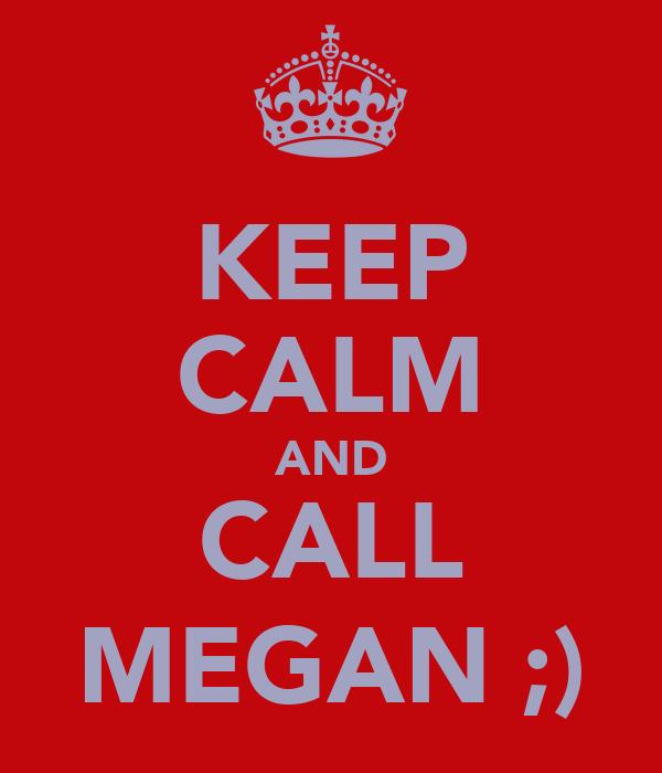KEEP CALM AND CALL MEGAN ;)