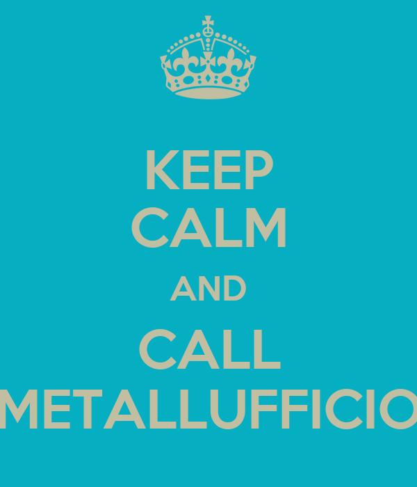 KEEP CALM AND CALL METALLUFFICIO