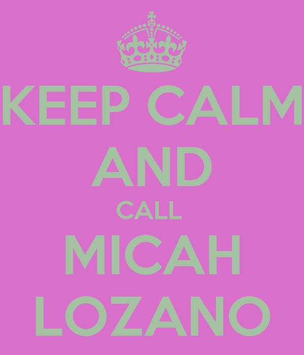 KEEP CALM AND CALL  MICAH LOZANO