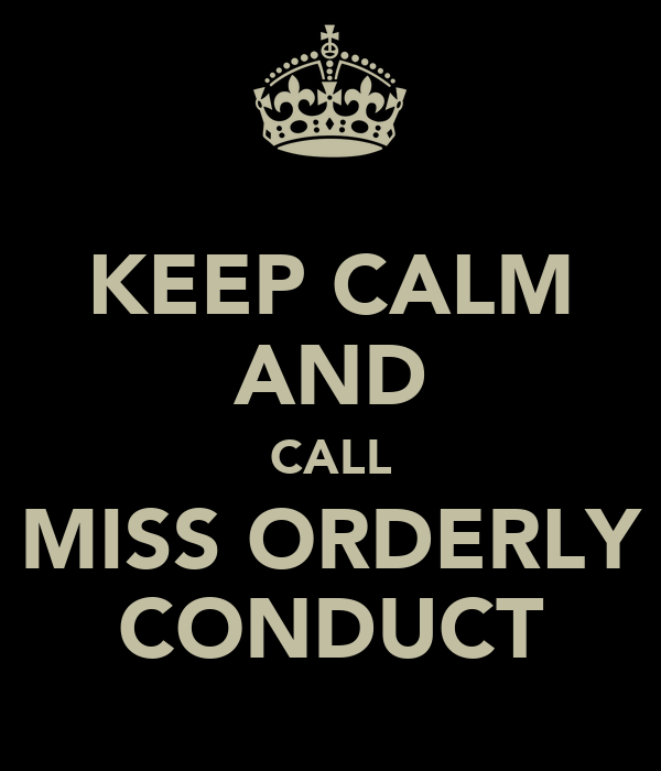 KEEP CALM AND CALL MISS ORDERLY CONDUCT