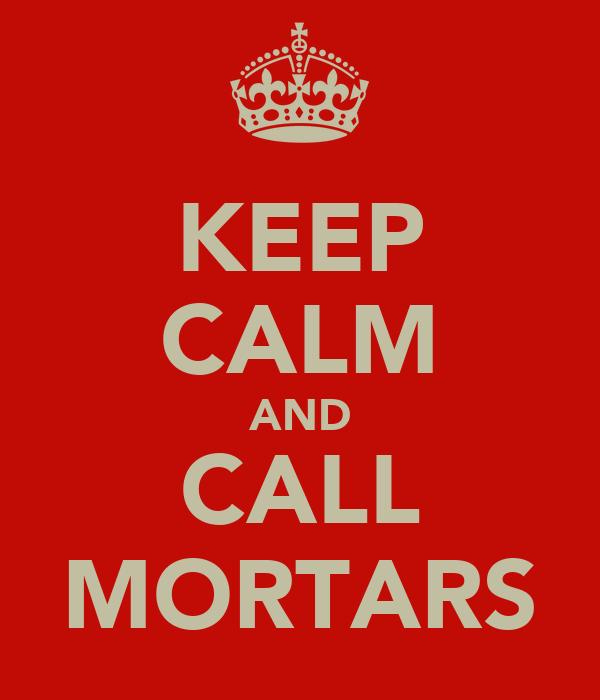 KEEP CALM AND CALL MORTARS