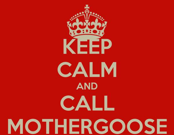 KEEP CALM AND CALL MOTHERGOOSE