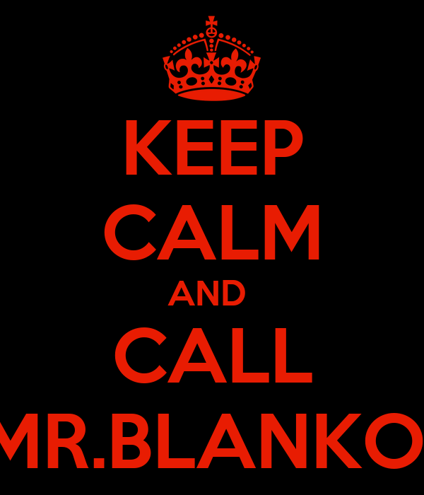 KEEP CALM AND  CALL MR.BLANKO