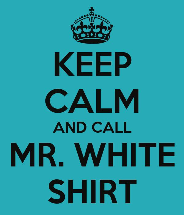 KEEP CALM AND CALL MR. WHITE SHIRT
