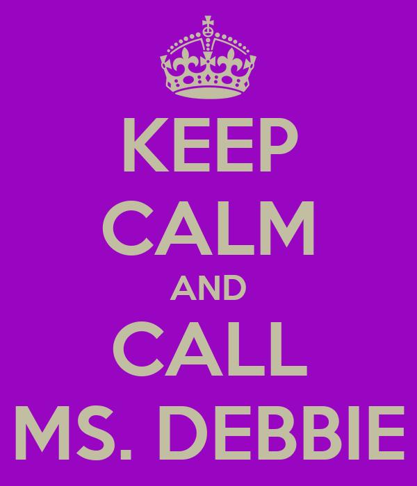 KEEP CALM AND CALL MS. DEBBIE