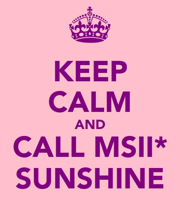 KEEP CALM AND CALL MSII* SUNSHINE