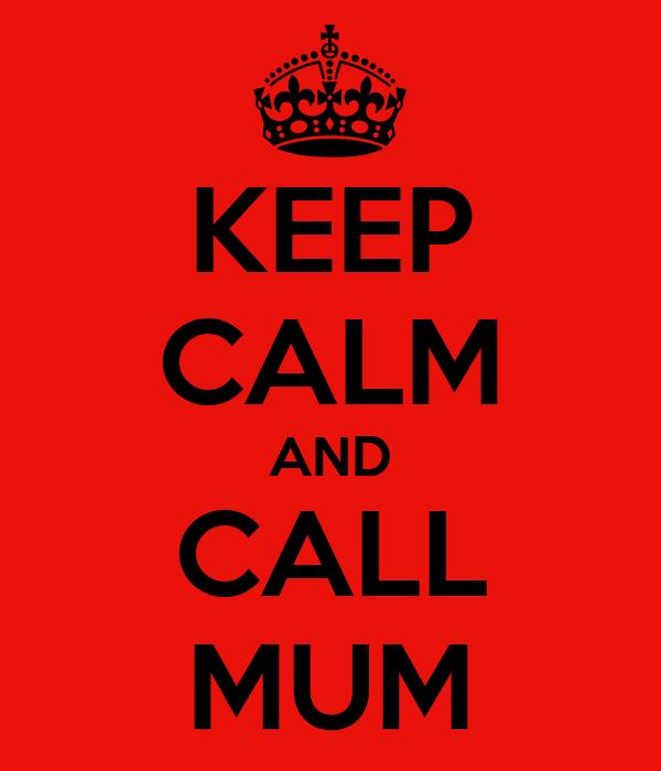 KEEP CALM AND CALL MUM