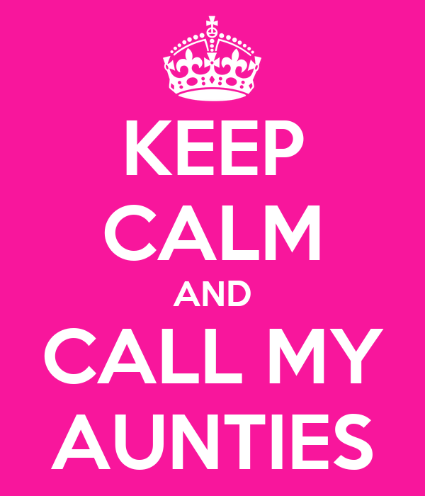 KEEP CALM AND CALL MY AUNTIES