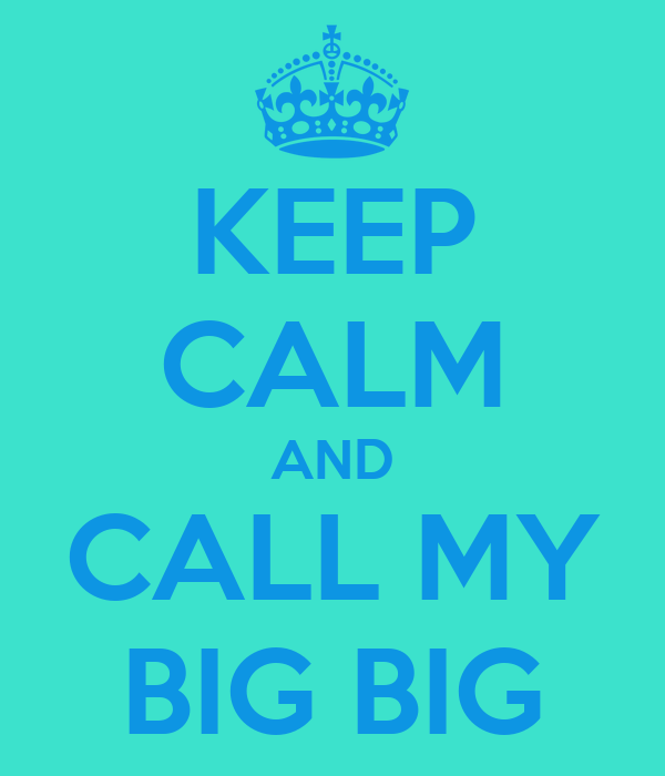 KEEP CALM AND CALL MY BIG BIG