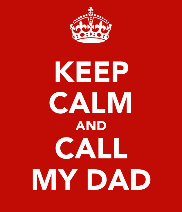 KEEP CALM AND CALL MY DAD