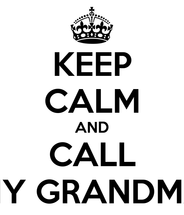 KEEP CALM AND CALL MY GRANDMA