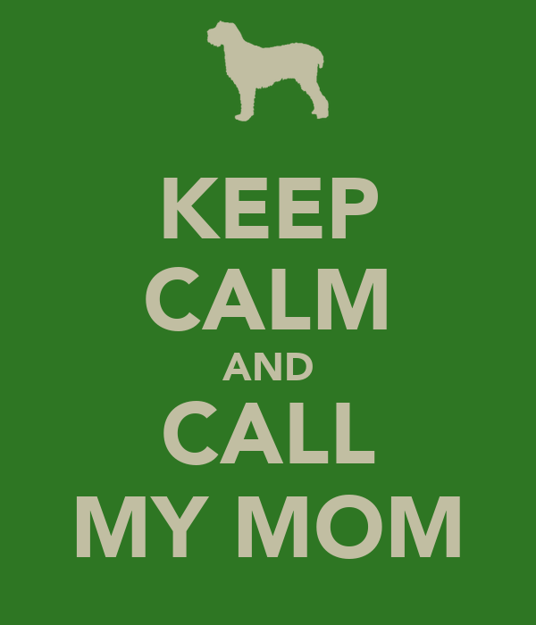 KEEP CALM AND CALL MY MOM