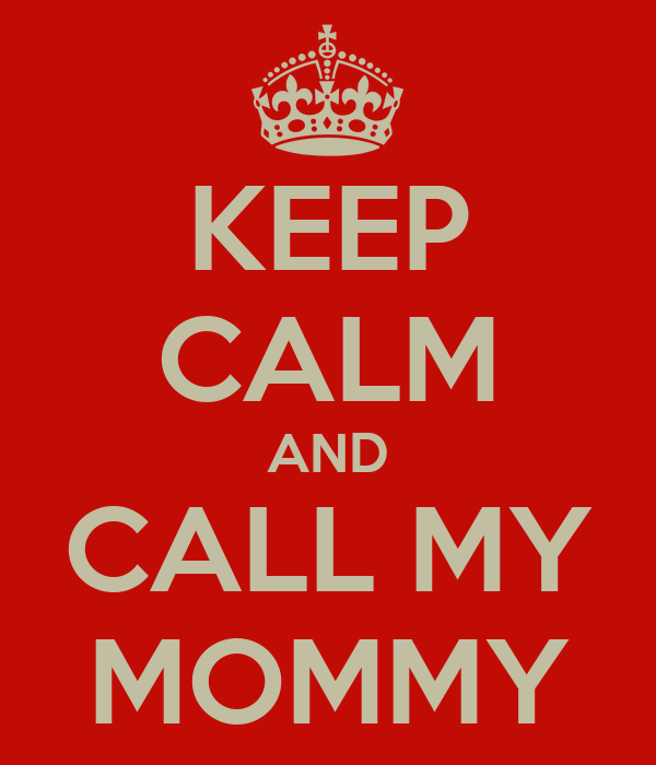 KEEP CALM AND CALL MY MOMMY