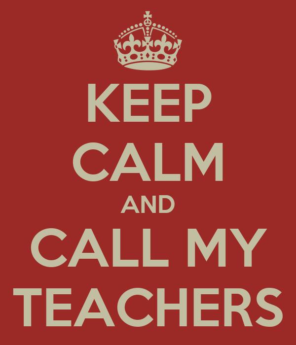 KEEP CALM AND CALL MY TEACHERS