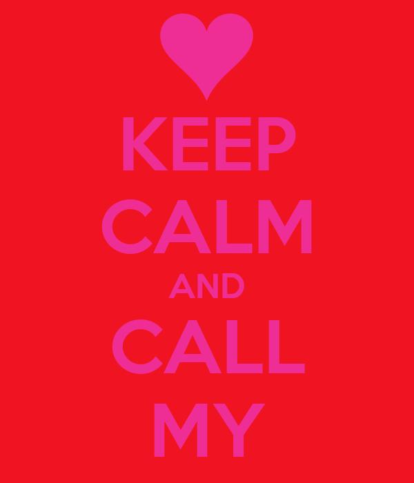 KEEP CALM AND CALL MY