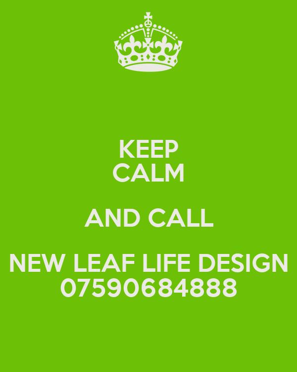 KEEP CALM AND CALL NEW LEAF LIFE DESIGN 07590684888