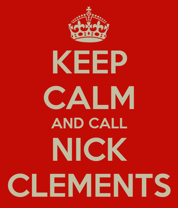 KEEP CALM AND CALL NICK CLEMENTS