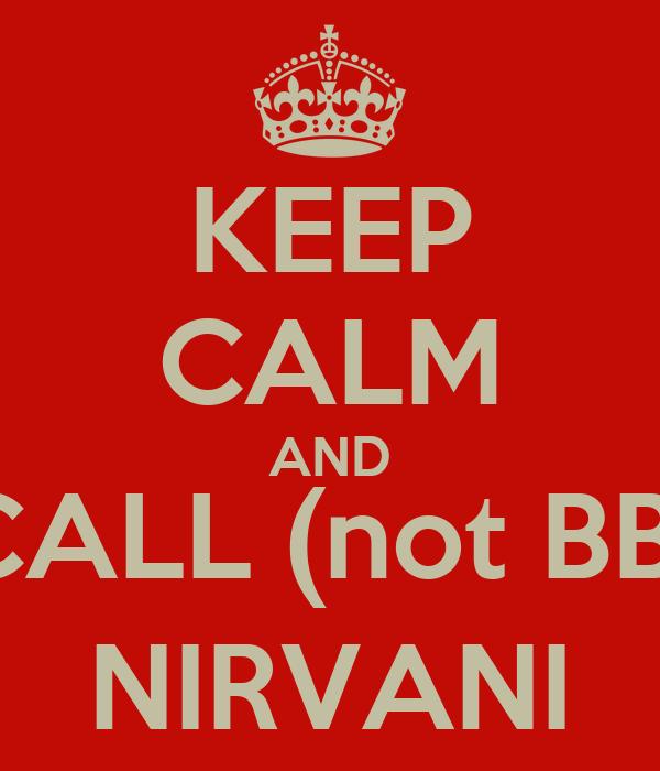 KEEP CALM AND CALL (not BB) NIRVANI