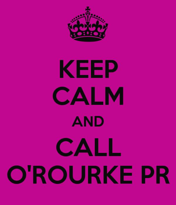 KEEP CALM AND CALL O'ROURKE PR