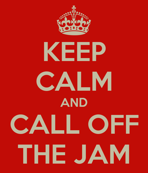 KEEP CALM AND CALL OFF THE JAM