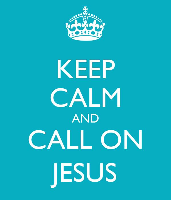 KEEP CALM AND CALL ON JESUS