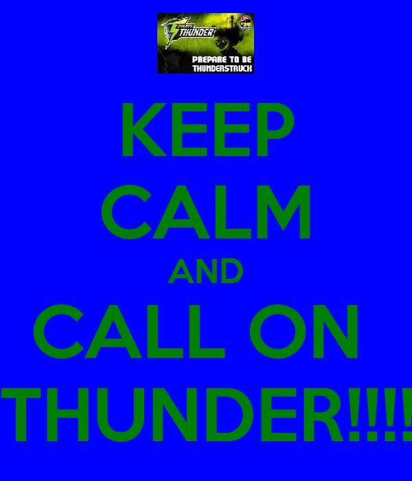 KEEP CALM AND CALL ON   THUNDER!!!!!