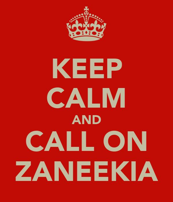KEEP CALM AND CALL ON ZANEEKIA