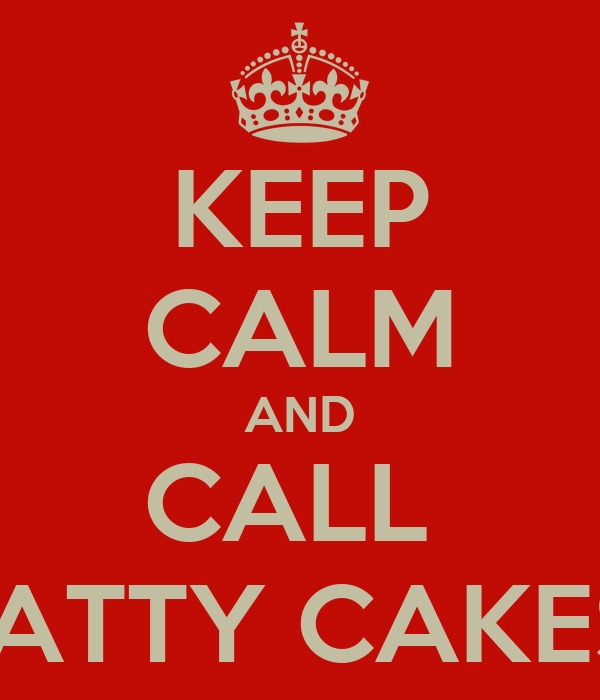 KEEP CALM AND CALL  PATTY CAKES