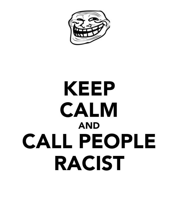KEEP CALM AND CALL PEOPLE RACIST