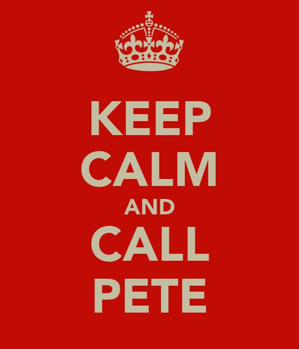 KEEP CALM AND CALL PETE