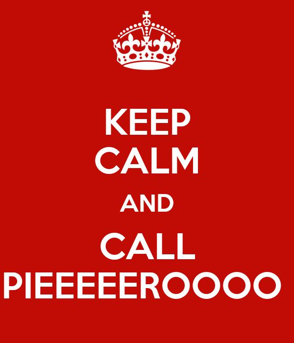 KEEP CALM AND CALL PIEEEEEROOOO