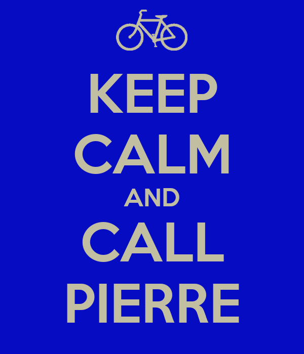 KEEP CALM AND CALL PIERRE