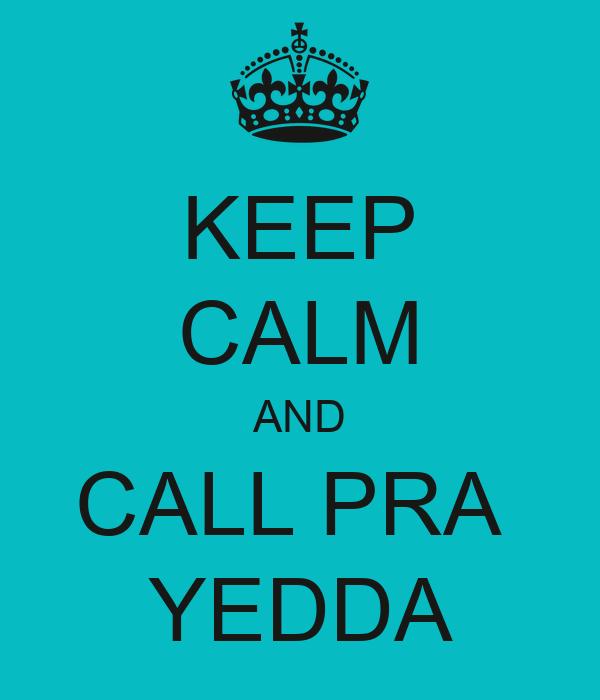 KEEP CALM AND CALL PRA  YEDDA