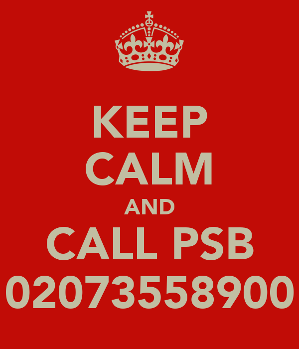 KEEP CALM AND CALL PSB 02073558900