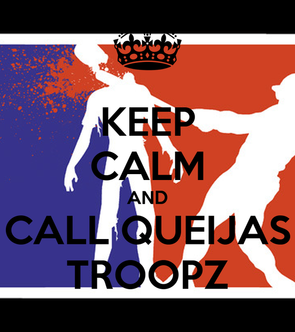 KEEP CALM AND CALL QUEIJAS TROOPZ