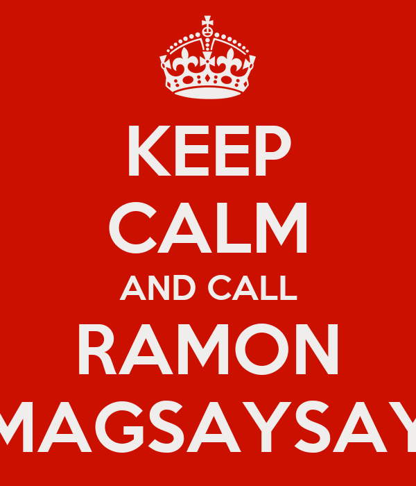 KEEP CALM AND CALL RAMON MAGSAYSAY