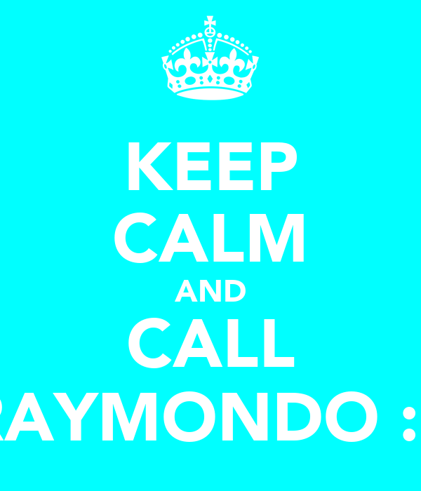 KEEP CALM AND CALL RAYMONDO :P