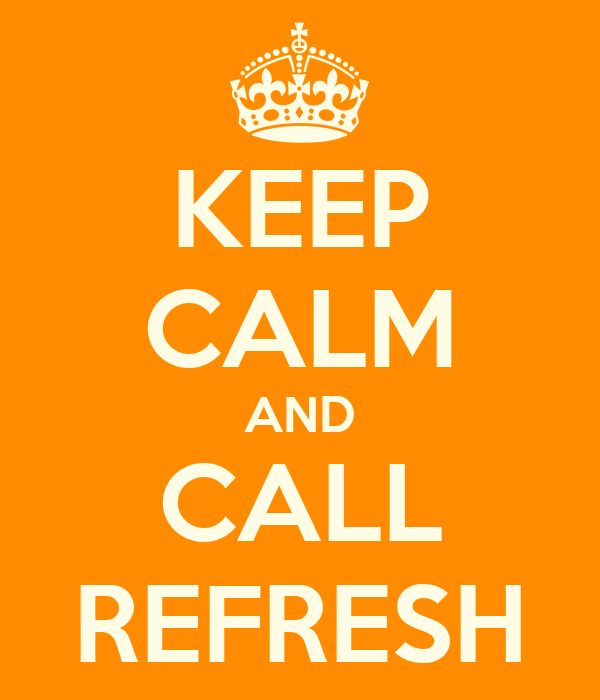 KEEP CALM AND CALL REFRESH