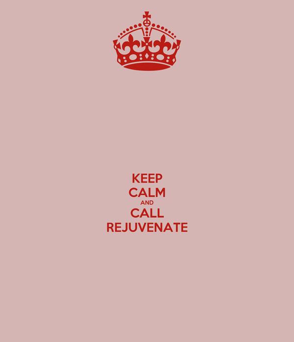 KEEP CALM AND CALL REJUVENATE