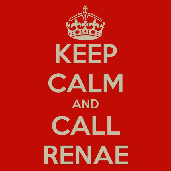KEEP CALM AND CALL RENAE