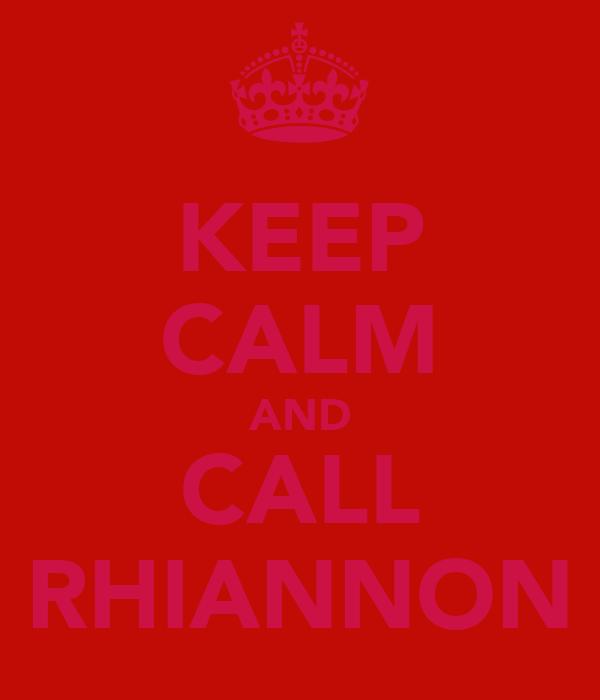 KEEP CALM AND CALL RHIANNON