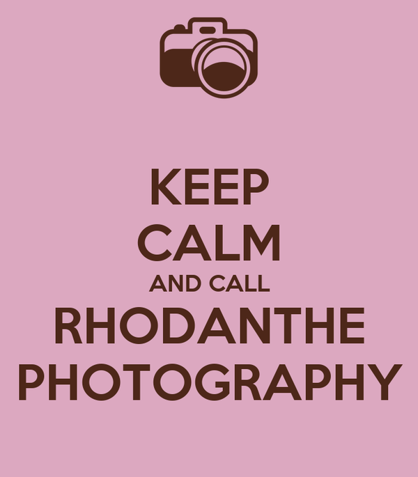 KEEP CALM AND CALL RHODANTHE PHOTOGRAPHY